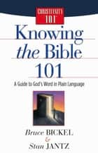 Knowing the Bible 101 - A Guide to God's Word in Plain Language ebook by Bruce Bickel, Stan Jantz