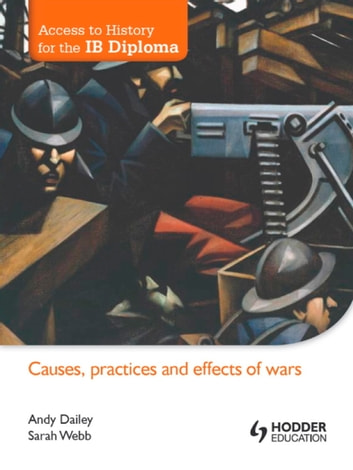 Access to History for the IB Diploma: Causes, Practices and Effects of Wars ebook by Andy Dailey,Sarah Webb