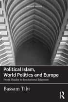 Political Islam, World Politics and Europe - From Jihadist to Institutional Islamism ebook by Bassam Tibi