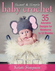 Sweet & Simple Baby Crochet - 35 Adorable Designs for Newborns to 12 Months ebook by Kristi Simpson