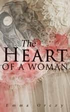 The Heart of a Woman - Murder Mystery Novel ebook by Emma Orczy