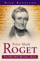 Peter Mark Roget - The Man Who Became The Thesaurus - A Biography ebook by Nick Rennison