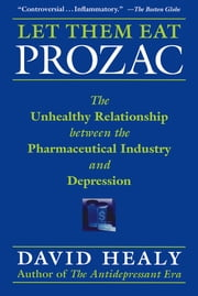 Let Them Eat Prozac - The Unhealthy Relationship Between the Pharmaceutical Industry and Depression ebook by David Healy