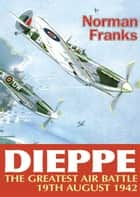 Dieppe: The Greatest Air Battle ebook by Norman Franks