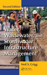Water, Wastewater, and Stormwater Infrastructure Management, Second Edition ebook by Grigg, Neil S.