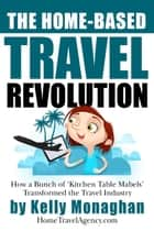 The Home-Based Travel Revolution - How a Bunch of 'Kitchen Table Mabels' Transformed the Travel Industry ebook by Kelly Monaghan