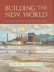 Building the New World - Work, Politi and Society in Caversham, 1880s-1920s ebook by Erik Olssen