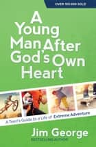 A Young Man After God's Own Heart - A Teen's Guide to a Life of Extreme Adventure ebook by Jim George
