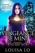 Vengeance Be Mine (Vengeance Demons Book 1) ebook by Louisa Lo