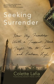 Seeking Surrender - How My Friendship With a Trappist Monk Taught Me to Trust and Embrace Life ebook by Colette Lafia,Daniel P. Horan