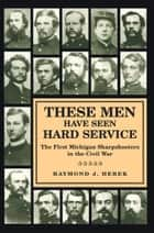 These Men Have Seen Hard Service - The First Michigan Sharpshooters in the Civil War ebook by Raymond J. Herek