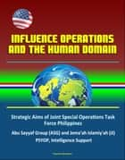 Influence Operations and the Human Domain - Strategic Aims of Joint Special Operations Task Force Philippines, Abu Sayyaf Group (ASG) and Jema'ah Islamiy'ah (JI), PSYOP, Intelligence Support ebook by Progressive Management
