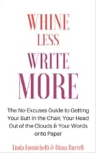 Whine Less, Write More - The No-Excuses Guide to Getting Your Butt in the Chair, Your Head Out of the Clouds & Your Words onto Paper ebook by Diana Burrell, Linda Formichelli