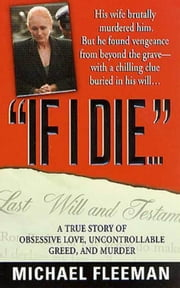 If I Die... - A True Story of Obsessive Love, Uncontrollable Greed, and Murder ebook by Michael Fleeman