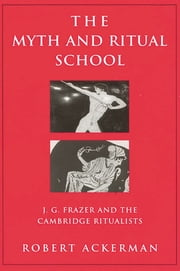 The Myth and Ritual School - J.G. Frazer and the Cambridge Ritualists ebook by Robert Ackerman