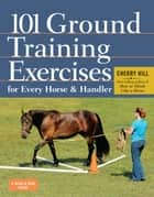 101 Ground Training Exercises for Every Horse & Handler eBook by Cherry Hill