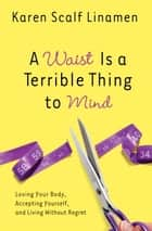 A Waist Is a Terrible Thing to Mind - Loving Your Body, Accepting Yourself, and Living Without Regret ebook by Karen Linamen