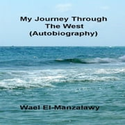 My Journey Through The West (Autobiography) audiobook by Wael El-Manzalawy