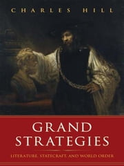 Grand Strategies: Literature, Statecraft, and World Order ebook by Charles Hill