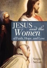 Jesus and the Women of Faith, Hope, and Love ebooks by Stevan, Sergio