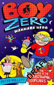 Boy Zero Wannabe Hero: The Curse of the Catastrophic Cupcakes ebook by Peter Millett