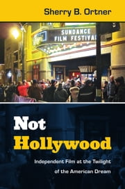Not Hollywood - Independent Film at the Twilight of the American Dream ebook by Sherry  B. Ortner