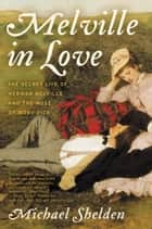 Melville in Love - The Secret Life of Herman Melville and the Muse of Moby-Dick ebook by Michael Shelden