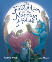 The Full Moon at the Napping House ebook by Audrey Wood,Don Wood