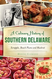 A Culinary History of Southern Delaware - Scrapple, Beach Plums and Muskrat ebook by Denise Clemons