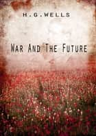 War And The Future ebook by H G Wells