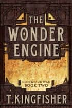 The Wonder Engine - Clocktaur War, #2 ebook by T. Kingfisher