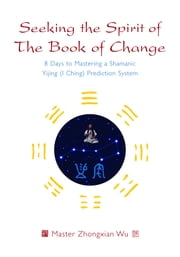Seeking the Spirit of The Book of Change - 8 Days to Mastering a Shamanic Yijing (I Ching) Prediction System ebook by Zhongxian Wu