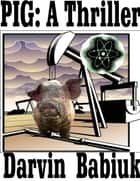 Pig: A Thriller ebook by Darvin Babiuk