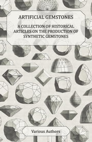 Artificial Gemstones - A Collection of Historical Articles on the Production of Synthetic Gemstones ebook by Various