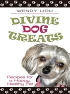 Divine Dog Treats: Recipes for a Happy, Healthy Pet ebook by Liou, Wendy