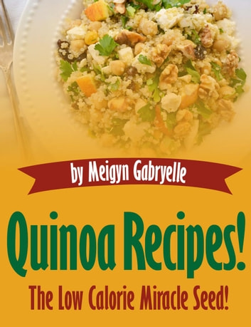Quinoa Recipes: The Low Calorie Miracle Seed! ebook by Meigyn Gabryelle