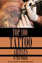 Top 100 Tattoo Artists In the World ebook by alex trostanetskiy