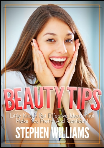 Beauty Tips: Little Known But Effective Ideas That Make You Pretty And Confident ebook by Stephen Williams