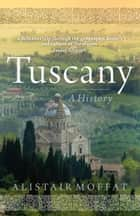 Tuscany - A History ebook by Alistair Moffat