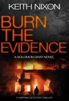 Burn the Evidence - A Gripping Detective Thriller ebook by Keith Nixon