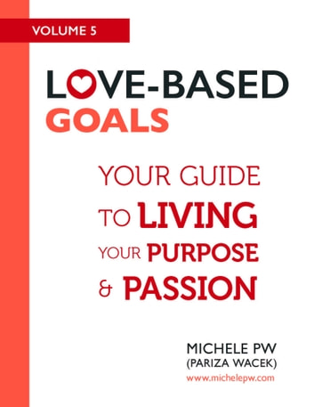 Love Based Goals: Your Guide to Living Your Purpose & Passion ebook by Michele PW