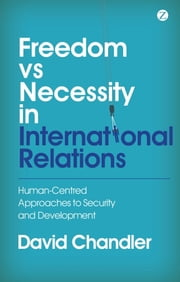 Freedom vs Necessity in International Relations - Human-Centred Approaches to Security and Development ebook by David Chandler