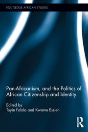 Pan-Africanism, and the Politics of African Citizenship and Identity ebook by Toyin Falola,Kwame Essien