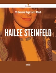 99 Genuine Huge Facts About Hailee Steinfeld ebook by Janet Reyes