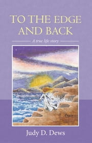 To the Edge and Back - A True Life Story ebook by Judy D. Dews
