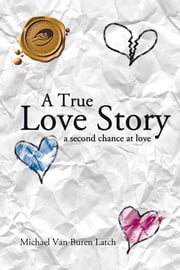 A True Love Story - A Second Chance at Love ebook by Michael Van Buren Latch