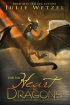 For the Heart of Dragons ebook by Julie Wetzel