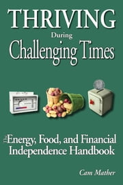 Thriving During Challenging Times - The Energy, Food and Financial Independence Handbook ebook by Cam Mather