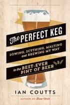The Perfect Keg - Sowing, Scything, Malting and Brewing My Way to the Best Ever Pint of Beer ebook by Ian Coutts
