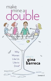 Make Mine a Double - Why Women Like Us Like to Drink (Or Not) ebook by Gina Barreca